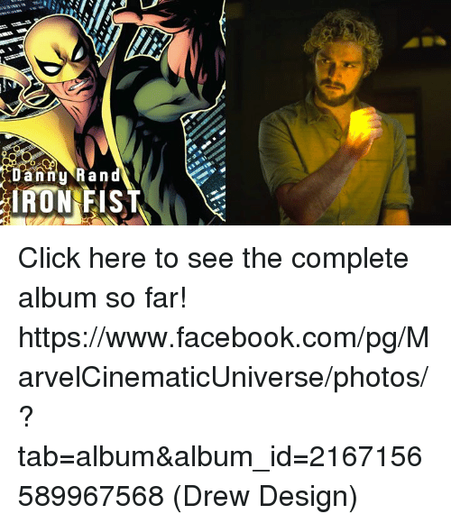 Click, Facebook, and Memes: anny Ran  IRON FIST Click here to see the complete album so far!   https://www.facebook.com/pg/MarvelCinematicUniverse/photos/?tab=album&album_id=2167156589967568  (Drew Design)