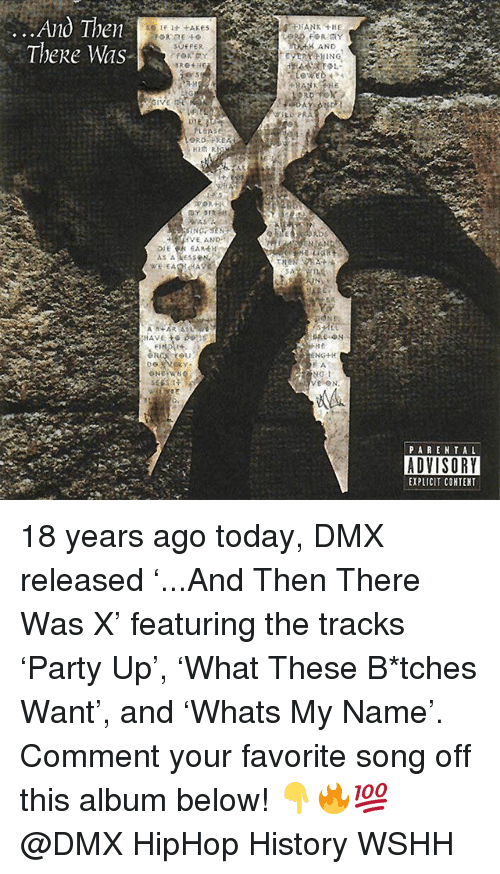 Dmx, Memes, and Wshh: ..Ano Ihen  Thee Was  HANK THE  AND  PLEAS  PAREN TAL  ADVISORY  EXPLICIT COHTENT 18 years ago today, DMX released '...And Then There Was X' featuring the tracks 'Party Up', 'What These B*tches Want', and 'Whats My Name'. Comment your favorite song off this album below! 👇🔥💯 @DMX HipHop History WSHH