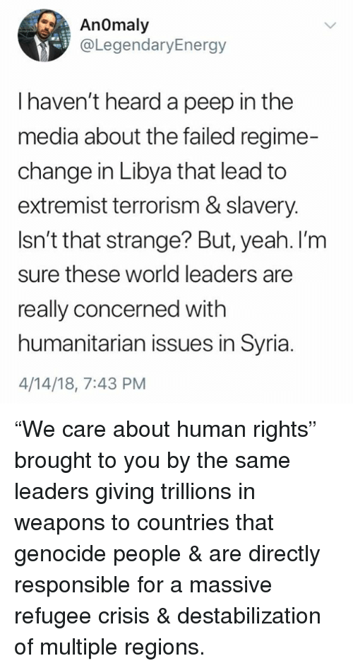 """Yeah, Syria, and World: Anomaly  @LegendaryEnergy  I haven't heard a peep in the  media about the failed regime-  change in Libya that lead to  extremist terrorism & slavery.  Isn't that strange? But, yeah. I'm  sure these world leaders are  eally concerned with  humanitarian issues in Syria.  4/14/18, 7:43 PM """"We care about human rights"""" brought to you by the same leaders giving trillions in weapons to countries that genocide people & are directly responsible for a massive refugee crisis & destabilization of multiple regions."""
