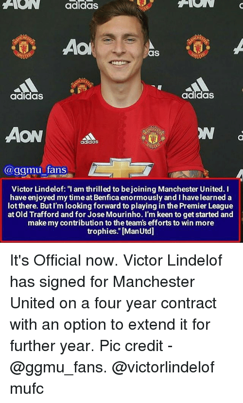 """Adidas, Memes, and Premier League: ANON adidas  ACHII  AO  as  NCHES  adidas  adidas  AON  @ggmu fans  Victor Lindelof: """"I am thrilled to bejoining Manchester United. I  have enjoyed my timeat Benfica enormously and I havelearned a  lot there. But I'm looking forward to playing in the Premier League  at Old Trafford and for Jose Mourinho. I'm keen to get started and  make my contribution to the team's efforts to win more  trophies."""" [ManUtd] It's Official now. Victor Lindelof has signed for Manchester United on a four year contract with an option to extend it for further year. Pic credit - @ggmu_fans. @victorlindelof mufc"""