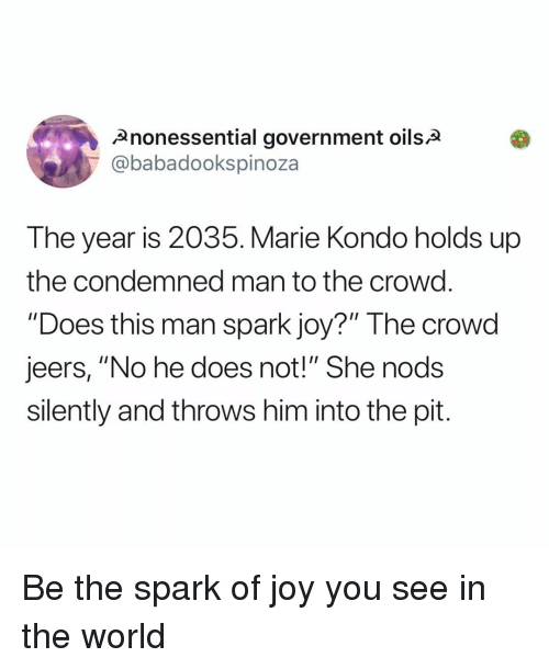 """Memes, World, and Government: Anonessential government oilsa  @babadookspinoza  The year is 2035. Marie Kondo holds up  the condemned man to the crowd  """"Does this man spark joy?"""" The crowd  jeers, """"No he does not!"""" She nods  silently and throws him into the pit. Be the spark of joy you see in the world"""