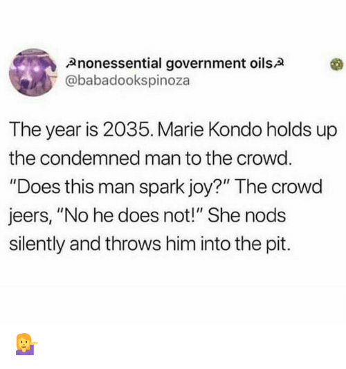 """Government, Joy, and Him: Anonessential government oilsA  @babadookspinoza  The year is 2035. Marie Kondo holds up  the condemned man to the crowd.  """"Does this man spark joy?"""" The crowd  jeers, """"No he does not!"""" She nods  silently and throws him into the pit. 💁"""