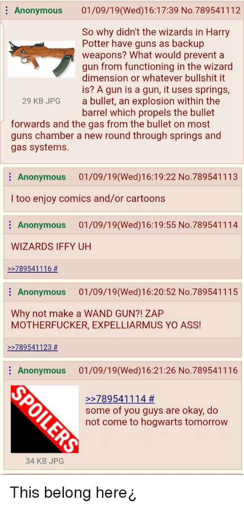 Ass, Guns, and Harry Potter: Anonymous 01/09/19 (Wed)16:17:39 No.789541112  So why didn't the wizards in Harry  Potter have guns as backup  weapons? What would prevent a  gun from functioning in the wizard  dimension or whatever bullshit it  is? A gun is a gun, it uses springs,  a bullet, an explosion within the  29 KB JPG  forwards and the gas from the bullet on most  gas systems.  barrel which propels the bullet  guns chamber a new round through springs and  Anonymous 01/09/19(Wed)16:19:22 No.789541113  I too enjoy comics and/or cartoons  Anonymous 01/09/19(Wed)16:19:55 No.789541114  WIZARDS IFFY UH  22789 541 1 1 6 #  Anonymous 01/09/19(Wed)16:20:52 No.789541115  Why not make a WAND GUN?! ZAP  MOTHERFUCKER, EXPELLIARMUS YO ASS!  22789541123 #  Anonymous 01/09/19(Wed)16:21:26 No.789541116  27895411 14 #  some of you guys are okay, do  not come to hogwarts tomorrow  34 KB JPG