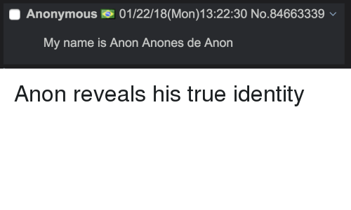 4chan, True, and Anonymous: Anonymous 01/22/18(Mon)13:22:30 No.84663339  My name is Anon Anones de Anon