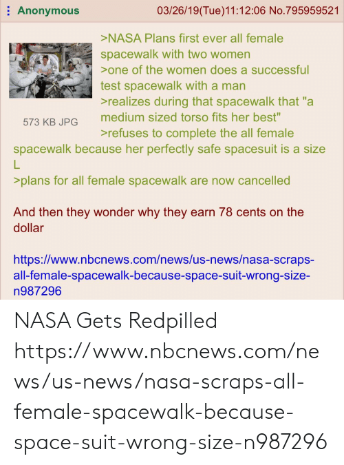 """Nasa, News, and Anonymous: Anonymous  03/26/19(Tue)11:12:06 No.795959521  NASA Plans first ever all female  spacewalk with two women  one of the women does a successful  test spacewalk with a man  realizes during that spacewalk that """"a  medium sized torso fits her best""""  refuses to complete the all female  573 KB JPG  spacewalk because her perfectly safe spacesuit is a size  L.  >plans for all female spacewalk are now cancelled  And then they wonder why they earn 78 cents on the  dollar  https://www.nbcnews.com/news/us-news/nasa-scraps-  all-female-spacewalk-because-space-suit-wrong-size-  n987296 NASA Gets Redpilled https://www.nbcnews.com/news/us-news/nasa-scraps-all-female-spacewalk-because-space-suit-wrong-size-n987296"""