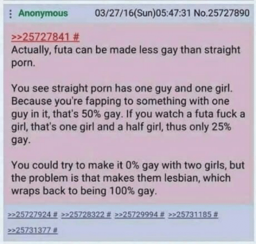 Anaconda, Girls, and Anonymous: Anonymous 03/27/16(Sun)05:47:31 No.25727890  2225727841 #  Actually, futa can be made less gay than straight  porn.  You see straight porn has one guy and one girl.  Because you're fapping to something with one  guy in it, that's 50% gay. If you watch a futa fuck a  girl, that's one girl and a half girl, thus only 25%  gay  You could try to make it 0% gay with two girls, but  the problem is that makes them lesbian, which  wraps back to being 100% gay.  2225727924 # >>25728322 # >>25729994 # >225731185 #  >>25731377