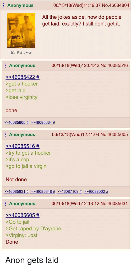 4chan, Hookers, and Jail: Anonymous  06/13/18(Wed)11:19:37 No.46084804  All the jokes aside, how do people  get laid, exactly? I still don't get it.  93 KB JPG  Anonymous  06/13/18(Wed)12:04:42 No.46085516  >246085422 #  get a hooker  >get laid  lose virginity  done  >246085605 # >246085634 #  Anonymous  06/13/18(Wed)12:11:04 No.46085605  >>46085516 #  try to get a hooker  >it's a cop  >go to jail a virgin  Not done  >>46085631 # >>46085648 # >246087109 # >>46088002 #  Anonymous  06/13/18(Wed)12:13:12 No.46085631  >>46085605 #  >Go to jail  >Get raped by D'ayrone  >Virginy: Lost  Done