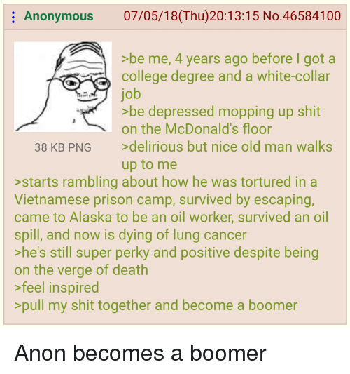 McDonalds, Old Man, and Shit: Anonymous 07/05/18(Thu) 20:13:15 No.46584100  >be me, 4 years ago before I got a  colege degree and a white-collar  job  be depressed mopping up shit  on the McDonald's floor  38 KB PNG delirious but nice old man walks  up to me  starts rambling about how he was tortured in a  Vietnamese prison camp, survived by escaping,  came to Alaska to be an oil worker, survived an oil  spill, and now is dying of lung cancer  he's still super perky and positive despite being  on the verge of death  feel inspired  pull my shit together and become a boomer