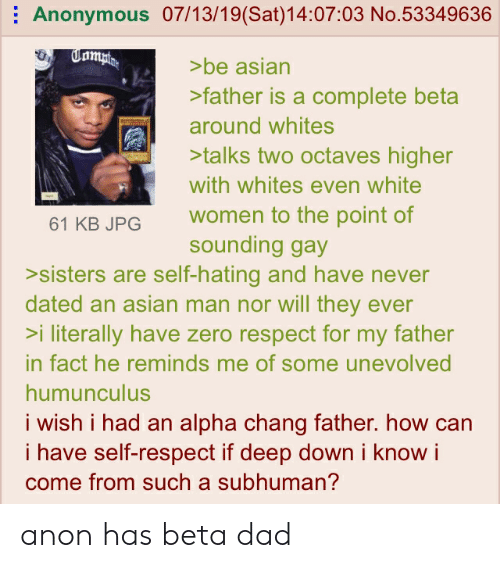 Asian, Dad, and Respect: Anonymous 07/13/19(Sat)14:07:03 No.53349636  Tampto  >be asian  >father is a complete bet  around whites  >talks two octaves higher  with whites even white  women to the point of  sounding gay  >sisters are self-hating and have never  dated an asian man nor will they ever  >i literally have zero respect for my father  61 KB JPG  in fact he reminds me of some unevolved  humunculus  i wish i had an alpha chang father. how can  i have self-respect if deep down i know i  come from such a subhuman? anon has beta dad