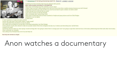 Catfished, Girls, and Instagram: Anonymous 07/16/19(Tue)18:46:42 No.53407179 [Reply] 53408637>53410148  watching incel documentary that was just released with parents  https://www.youtube.com/watch?v=nZ5Jlx8MTp8  >they keep commenting how 'this reminds us of you anon'  'haha I hope you don't catfish people anon! with you it'd be more like a sardine anyway because you don't shower  haha that long haired guy acts just like you anon! but at least he goes outside, he seems sweet  'haha that guy has acne just like you anon  'your acne is worse on the face though  >they eventually start 'researching' incels  >they seem to think that Incels all have hundreds of wojak and pepe pictures and love Elliot Rodger  demand to see my laptop  I show them  >I have hundreds of wojak and pepe pictures  worse still i also have a few dozen videos I made myself  never uploaded them anywhere as was too afraid  >the videos are me sitting on my bed with a Wii wheel pretending I am Elliot Rodger  show pictures of girls who refused to date me (usually random thots from instagram but also my 2 sisters) and describing howi ill kill them  >meant to be satire  should be obvious satire as I was saying I would do things like 'I am going to drown them in orange juice' and 'I am going to rape them with the force of 20 brutes (referencing how Elliot calls other men brutes)  >they confiscate my computer  are calling every therapist they can to try and help me  fuck why are normies so stupid Anon watches a documentary