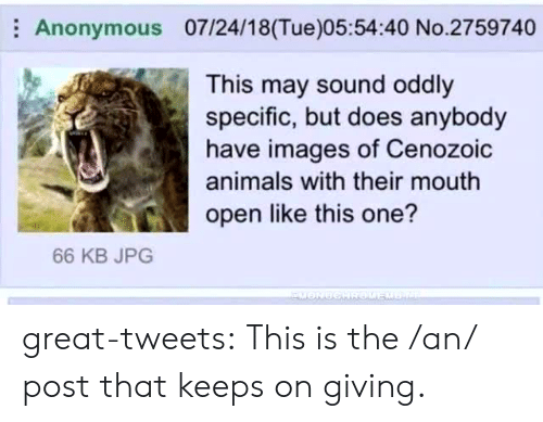 Animals, Tumblr, and Twitter: Anonymous 07/24/18(Tue)05:54:40 No.2759740  This may sound oddly  specific, but does anybody  have images of Cenozoic  animals with their mouth  ico open like this one?  66 KB JPG great-tweets:  This is the /an/ post that keeps on giving.