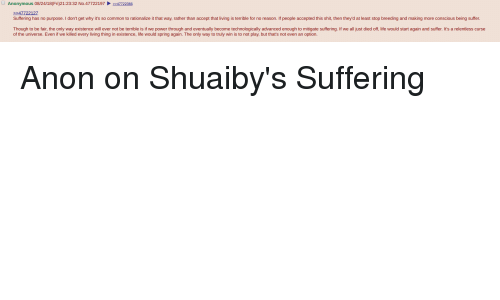 4chan, Life, and Shit: Anonymous 08/24/18(Fri)21:23:32 No.4772219747722366  47722127  Suffering has no purpose. I don't get why it's so common to rationalize it that way, rather than accept that living is terrible for no reason. If people accepted this shit, then they'd at least stop breeding and making more conscious being suffer.  Though to be fair, the only way existence will ever not be terrible is if we power through and eventually become technologically advanced enough to mitigate suffering. If we all just died off, life would start again and suffer. It's a relentless curse  of the universe. Even if we killed every living thing in existence, life would spring again. The only way to truly win is to not play, but that's not even an option