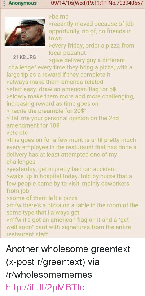 """America, Bad, and Friday: : Anonymous 09/14/16(Wed)19:11:11 No.703940657  >be me  recently moved because of job  opportunity, no gf, no friends in  town  every friday, order a pizza from  local pizzahut  21 KB JPG  >give delivery guy a different  """"challenge"""" every time they bring a pizza, with a  large tip as a reward if they complete it  salways make them america-related  sstart easy. draw an american flag for 5$  sslowly make them more and more challenging  increasing reward as time goes on  """"recite the preamble for 20$  s""""tell me your personal opinion on the 2nd  amendment for 10$  etc etc  sthis goes on for a few months until pretty much  every employee in the resturaunt that has done a  delivery has at least attempted one of my  challenges  yesterday, get in pretty bad car accident  swake up in hospital today. told by nurse that a  few people came by to visit, mainly coworkers  from job  >some of them left a pizza  smfw there's a pizza on a table in the room of the  same type that i always get  smfw it's got an american flag on it and a """"get  well soon"""" card with signatures from the entire  restaurant staff <p>Another wholesome greentext (x-post r/greentext) via /r/wholesomememes <a href=""""http://ift.tt/2pMBTtd"""">http://ift.tt/2pMBTtd</a></p>"""