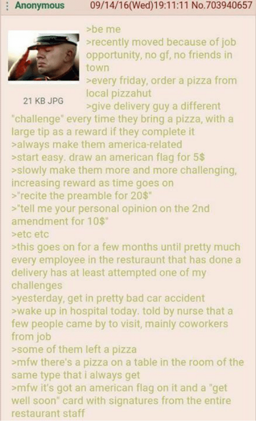 """4chan, America, and Bad: Anonymous  09/14/16(Wed)19:11:11 No. 703940657  >be me  recently moved because of job  opportunity, no gf, no friends in  town  every friday, order a pizza from  local pizzahut  21 KB JPG  delivery guy a different  """"challenge"""" every time they bring a pizza, with a  large tip as a reward if they complete it  always make them america-related  start easy. draw an american flag for 5$  slowly make them more and more challenging,  increasing reward as time goes on  recite the preamble for 20$  tell me your personal opinion on the 2nd  amendment for 10$  etc etc  this goes on for a few months until pretty much  every employee in the resturaunt that has done a  delivery has at least attempted one of my  challenges  yesterday, get in pretty bad car accident  wake up in hospital today. told by nurse that a  few people came by to  visit, mainly coworkers  from job  some of them left a pizza  >mfw there's a pizza on a table in the room of the  same type that i always get  >mfw it's got an american flag on it and a """"get  well soon"""" card with signatures from the entire  restaurant staff"""