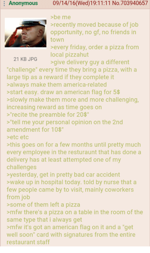 """4chan, America, and Bad: Anonymous  09/14/16(Wed) 19:11:11 No.703940657  >be me  recently moved because of job  opportunity, no gf, no friends in  town  every friday, order a pizza from  local pizzahut  21 KB JPG  give delivery guy a different  """"challenge"""" every time they bring a pizza, with a  large tip as a reward if they complete it  always make them america-related  start easy. draw an american flag for 5$  slowly make them more and more challenging,  increasing reward as time goes on  recite the preamble for 20$  tell me your personal opinion on the 2nd  amendment for 10$  etc etc  this goes on for a few months until pretty much  every employee in the resturaunt that has done a  delivery has at least attempted one of my  challenges  yesterday, get in pretty bad car accident  wake up in hospital today. told by nurse that a  few people came by to  visit, mainly coworkers  from job  some of them left a pizza  >mfw there's a pizza on a table in the room of the  same type that i always get  >mfw it's got an american flag on it and a """"get  well soon"""" card with signatures from the entire  restaurant staff"""