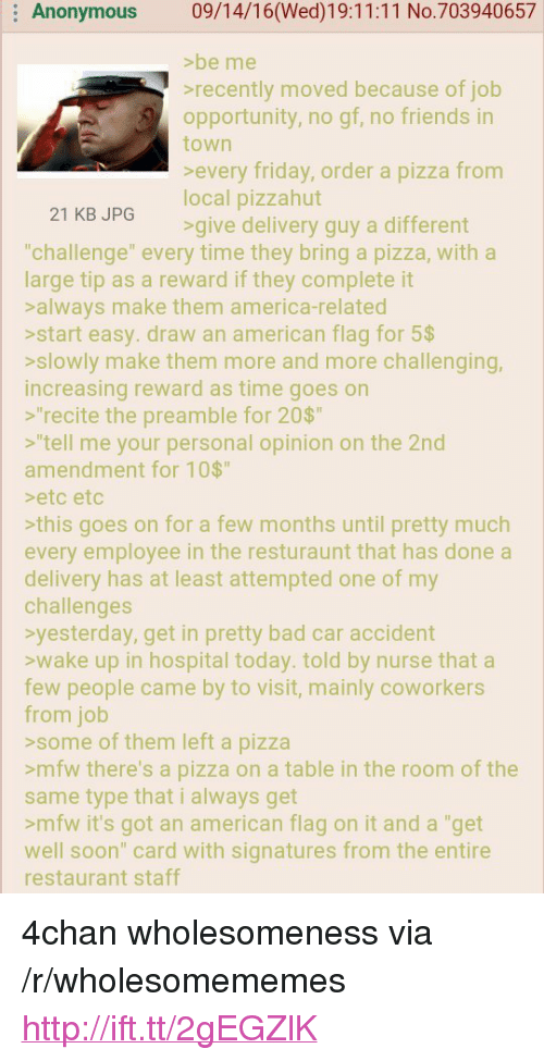 """4chan, America, and Bad: Anonymous 09/14/16(Wed)19:11:11 No.703940657  >be me  recently moved because of job  opportunity, no gf, no friends in  town  Severy friday brder a pizza rom  local pizzahut  21 KB JPG  give delivery guy a different  """"challenge"""" every time they bring a pizza, with a  large tip as a reward if they complete it  salways make them america-related  >start easy. draw an american flag for 5$  >slowly make them more and more challenging,  increasing reward as time goes on  s""""recite the preamble for 20$  """"tell me your personal opinion on the 2nd  amendment for 10$""""  eto etc  this goes on for a few months until pretty much  every employee in the resturaunt that has done a  delivery has at least attempted one of my  challenges  yesterday, get in pretty bad car accident  wake up in hospital today. told by nurse that a  few people came by to visit, mainly coworkers  from job  >some of them left a pizza  >mfw there's a pizza on a table in the room of the  same type that i always get  >mfw it's got an american flag on it and a """"get  well soon"""" card with signatures from the entire  restaurant staff <p>4chan wholesomeness via /r/wholesomememes <a href=""""http://ift.tt/2gEGZlK"""">http://ift.tt/2gEGZlK</a></p>"""
