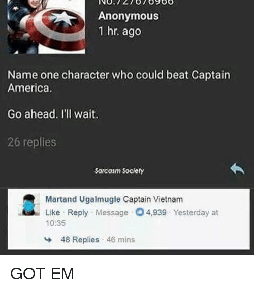 America, Anonymous, and Vietnam: Anonymous  1 hr. ago  Name one character who could beat Captain  America.  Go ahead. I'll wait.  26 replies  Sarcasm Society  Martand Ugalmugle Captain Vietnam  Like Reply Message 4,939 Yesterday at  10:35  냐  48 Replies , 46 mins GOT EM