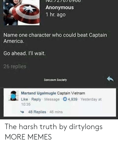 America, Dank, and Memes: Anonymous  1 hr. ago  Name one character who could beat Captain  America.  Go ahead. I'll wait.  26 replies  Sarcasm Society  Martand Ugalmugle Captain Vietnam  Like Reply Message O4,939 Yesterday at  10:35  48 Replies 46 mins The harsh truth by dirtylongs MORE MEMES