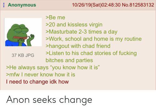 """Mfw, School, and Virgin: Anonymous  10/26/19(Sat)02:48:30 No.812583132  >Be me  >20 and kissless virgin  >Masturbate 2-3 times a day  >Work, school and home is my routine  >hangout with chad friend  >Listen to his chad stories of fucking  bitches and parties  37 KB JPG  >He always says """"you know how it is""""  >mfw I never know how it is  I need to change idk how Anon seeks change"""