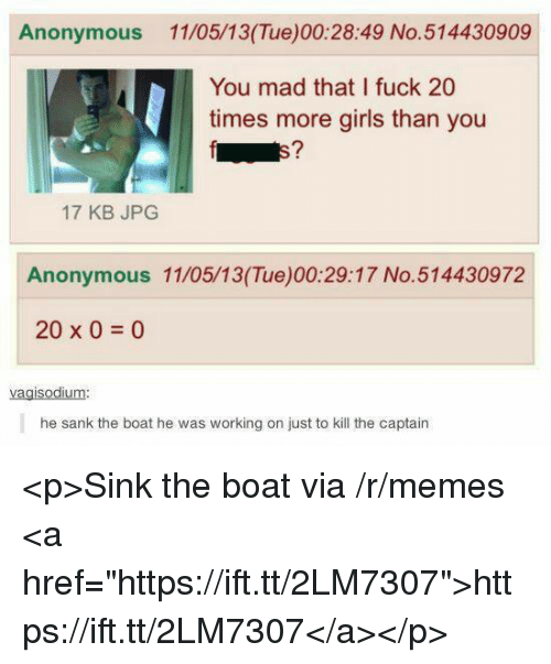 "Girls, Memes, and Anonymous: Anonymous 11/05/13(Tue)00:28:49 No.514430909  You mad that I fuck 20  times more girls than you  E7  17 KB JPG  Anonymous 11/05/13(Tue)00:29:17 No.514430972  20 x 0 0  vagisodium:  he sank the boat he was working on just to kill the captain <p>Sink the boat via /r/memes <a href=""https://ift.tt/2LM7307"">https://ift.tt/2LM7307</a></p>"