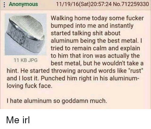 """Shit, Lost, and Anonymous: :Anonymous 11/19/16(Sat)20:57:24 No.712259330  Walking home today some fucker  bumped into me and instantly  started talking shit about  aluminum being the best metal. I  tried to remain calm and explain  to him that iron was actually the  best metal, but he wouldn't take a  11 KBJPG  hint. He started throwing around words like """"rust  and I lost it. Punched him right in his aluminum-  loving fuck face.  I hate aluminum so goddamn much."""