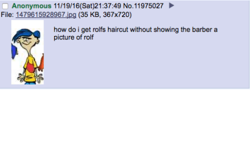 Barber, Haircut, and Anonymous: Anonymous 11/19/16(Sat)21:37:49 No. 11975027  File: 1479615928967 ipg (35 KB, 367x720)  how do i get rolfs haircut without showing the barber a  picture of rolf
