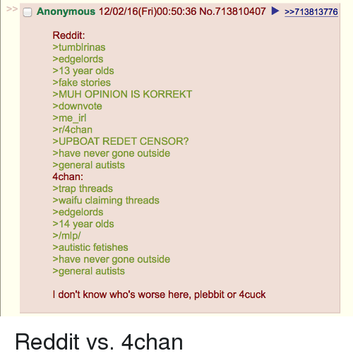 4chan, Reddit, and Trap: Anonymous 12/02/16(Fri)00:50:36 No.713810407 >>713813776  Reddit  >tumblrinas  >edgelords  13 year olds  >fake stories  >MUH OPINION IS KORREKT  >downvote  >me irl  >r/4 chan  >UPBOAT REDET CENSOR?  have never gone outside  >general autists  4chan  trap threads  >waifu claiming threads  >edgelords  >14 year olds  >lmlpl  >autistic fetishes  >have never gone outside  >general autists  don't know who's worse here, plebbit or 4cuck Reddit vs. 4chan