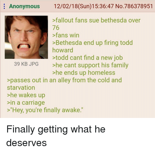"""Family, Homeless, and Anonymous: Anonymous 12/02/18(Sun)15:36:47 No.786378951  >fallout fans sue bethesda over  76  fans win  >Bethesda end up firing todd  howard  todd cant find a new job  >he cant support his family  >he ends up homeless  39 KB JPG  >passes out in an alley from the cold and  starvation  >he wakes up  in a carriage  >""""Hey, you're finally awake."""""""