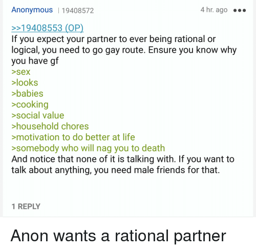 4chan, Friends, and Life: Anonymous 19408572  4 hr. ago  If you expect your partner to ever being rational or  logical, you need to go gay route. Ensure you know why  you have gtf  >sex  looks  >babies  >cooking  >social value  household chores  motivation to do better at life  somebody who will nag you to death  And notice that none of it is talking with. If you want to  talk about anything, you need male friends for that.  1 REPLY Anon wants a rational partner