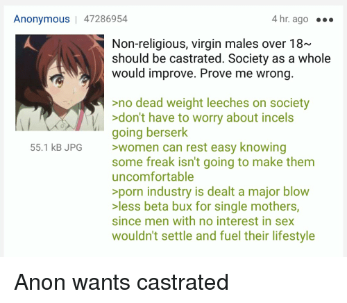 Sex, Virgin, and Anonymous: Anonymous 47286954  4 hr. ago  Non-religious, virgin males over 18~  should be castrated. Society as a whole  would improve. Prove me wrong  no dead weight leeches on society  >don't have to worry about incels  going berserk  55.1 kB JPG >women can rest easy knowing  some freak isn't going to make them  uncomfortable  >porn industry is dealt a major blow  >less beta bux for single mothers,  since men with no interest in sex  wouldn't settle and fuel their lifestyle Anon wants castrated