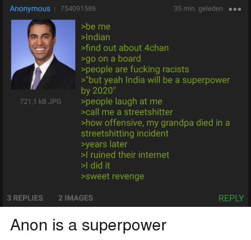 """4chan, Fucking, and Internet: Anonymous   754091586  35 min. geleden  >be me  >Indian  find out about 4chan  go on a board  >people are fucking racists  """"but yeah India will be a superpower  by 2020""""  >people laugh at me  >call me a streetshitter  >how offensive, my grandpa died in a  streetshitting incident  years later  I ruined their internet  >I did it  sweet revenge  721,1 kB JPG  3 REPLIES  2 IMAGES  REPLY"""