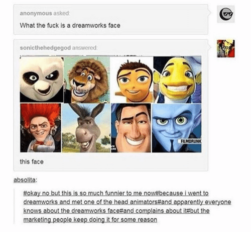 Apparently, Head, and Anonymous: anonymous asked  What the fuck is a dreamworks face  sonicthehedgegod answered  FILMORUNK  this face  absolita:  tokaynobutthisissomuchfunniertomenow#becauseiventto  dreamworks and met one of the head animators#fand apparently everyone  knows aboutthedreamworksface#andcomplains about it#butthe  marketing people keep doing it for some reason