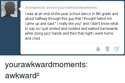 "School, Target, and Tumblr: Anonymous asked yourawkwardmoments  I was at an end-of-the-year school dance in 8th grade and  about halfway through this guy that I thought hated me  came up and said "" I really like you"" and I didn't know what  to say so l just smiled and nodded and walked backwards  while doing jazz hands and then that night i went home  and cried yourawkwardmoments:   awkward²"