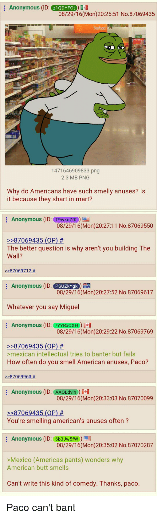 4chan, America, and Butt: Anonymous (ID  21QDYFOt  08/29/16(Mon) 20:25:51 No. 87069435  1471646909833.png  2.3 MB PNG  Why do Americans have such smelly anuses? Is  it because they shart in mart?  Anonymous (ID  Tgwkuzot  08/29/16 (Mon) 20:27:11 No. 87069550  87069435 (OP)  The better question is why aren't you building The  Wall?  87069712  Anonymous (ID  PSUZkYgk  08/29/16(Mon)20:27:52 No.87069617  Whatever you say Miguel  Anonymous (ID: YYRXQXH)  08/29/16 (Mon)20:29:22 No.87069769  87069435 (OP)  >mexican intellectual tries to banter but fails  How often do you smell American anuses, Paco?  87069963  Anonymous (ID: AAOLdvlh  I I  08/29/16 (Mon)20:33:03 No.87070099  87069435 (OP)  You're smelling american's anuses often  Anonymous (ID: 6b3JW5fW  08/29/16 (Mon)20:35:02 No.87070287  >Mexico (Americas pants) wonders why  American butt smells  Can't write this kind of comedy. Thanks, paco Paco can't bant