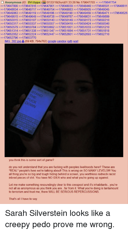 Creepy, Fucking, and Google: Anonymous (ID: BVIJbppa)07/22/18(Sun)01:33:28 No.179647703>>179647754  >>179647800 >>179647816>179647901 >179648039 >>179648440>>179648501 >>179648611  >>179648634 >>179648717 179648754>>179648883 >>179648905 >>179649045  >>179649063>>179649119 >>179649186>>179649190179649459 >>179649471 >179649526  >>179649615 >179649649>>179649738 >>179649787 >>179649831179649889  >179650015>>179650107>>179650140 >179650149>>179650173 >>179650210  >>179650317 >>179650337179650357>>179650418 >179650424 >>179650540  >>179650579 >>179650784>>179650892 >>179651001 >>179651033>>179651210  >>179651314 >>179651338>>179651347>>179651684>>179651731 >>179651818  >>179652052>>179652224 >179652447 >>179652601 >>179652693 179652710  >179652796 >>179653770  IMG 382.jpg  (69 KB. 794x762) google yandex iddb wait  you think this is some sort of game?  do you not understand that you are fucking with peoples livelihoods here? These are  REAL* people's lives we're talking aboutl This is wrong on SO MANY LEVELSII You  all thing you're so big and tough hiding behind a screen, you worthless redneck racist  inbred pieces of shit. You have NO IDEA who and what you're going up against.  Let me make something resoundingly clear to this cesspool and it's inhabitants...you're  not all as anonymous as you think you are...far from it. What you're doing is tantamount  to terrorism and trust me, there WILL BE SERIOUS REPERCUSSIONS  That's all I have to say