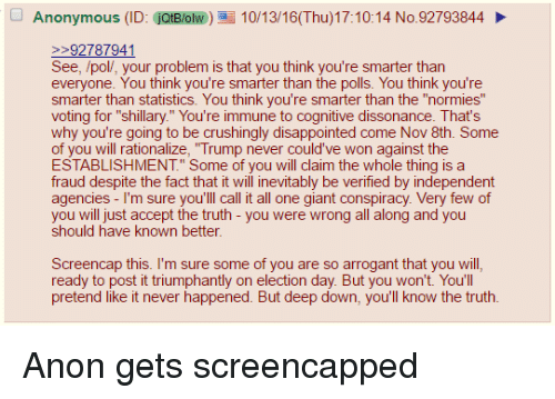 """4chan, Disappointed, and Anonymous: Anonymous (ID: jQtB/olw)10/13/16(Thu)17:10:14 No.92793844  92787941  See, /pol/, your problem is that you think you're smarter than  everyone. You think you're smarter than the polls. You think you're  smarter than statistics. You think you're smarter than the """"normies  voting for """"shillary."""" You're immune to cognitive dissonance. That's  why you're going to be crushingly disappointed come Nov 8th. Some  of you will rationalize, """"Trump never could've won against the  ESTABLISHMENT."""" Some of you will claim the whole thing is a  fraud despite the fact that it will inevitably be verified by independent  agencies - I'm sure you'lll call it all one giant conspiracy. Very few of  you will just accept the truth - you were wrong all along and you  should have known better  Screencap this. I'm sure some of you are so arrogant that you will  ready to post it triumphantly on election day. But you won't. You'll  pretend like it never happened. But deep down, you'll know the truth"""