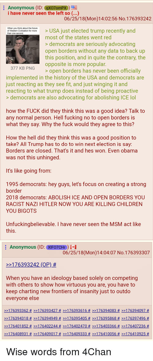 4chan, Broomstick, and Children: Anonymous (ID: qXO70mPX )  i have never seen the left so (...)  06/25/18(Mon)14:02:56 No.176393242  When you think about the future  of Western Civilisation for more  than one second  USA just elected trump recently and  most of the states went red  >democrats are seriously advocating  open borders without any data to back up  this position, and in quite the contrary, the  opposite is more popular.  377 KB PNG  >open borders has never been officiallv  implemented in the history of the USA and democrats are  just reacting as they see fit, and just winging it and  reacting to what trump does instead of being proactive  >democrats are also advocating for abolishing ICE lol  how the FUCK did they think this was a good idea? Talk to  any normal person. Hell fucking no to open borders is  what they say. Why the fuck would they agree to this?  How the hell did they think this was a good position to  take? All Trump has to do to win next election is sav:  Borders are closed. That's it and hes won. Even obama  was not this unhinged  It's like going from:  1995 democrats: hey guys, let's focus on creating a strong  border  2018 democrats: ABOLISH ICE AND OPEN BORDERS YOU  RACIST NAZI HITLER NOW YOU ARE KILLING CHILDREN  YOU BIGOTS  Unfuckingbelievable. I have never seen the MSM act like  Anonymous (ID: XIF07CHr)  06/25/18(Mon)14:04:07 No.176393307  >>176393242 (OP) #  When you have an ideology based solely on competing  with others to show how virtuous you are, you have to  keep charting new frontiers of insanity just to outdo  everyone else  >>176393362 # >>176393427 # >>176393616 # >>176394083 # >>176394097 #  >>176394318 # >>176394949 # >>176395405 # >>176395868 # >>176397496 #  >>176401852 # >>176402244 # >>176402470 # >>176403366 # >>176407236 #  >>176408931 # >>176409017 # >>176409333 # >>176410056 # >>176410925