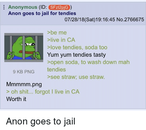 Jail, Love, and Shit: Anonymous (ID: SFz12pjG)  Anon goes to jail for tendies  07/28/18(Sat)19:16:45 No.2766675  >be me  >live in CA  >love tendies, soda too  Yum yum tendies tasty  sopen soda, to wash down mah  tendies  9 KB PNG  >see straw; use straw.  Mmmmm.png  > oh shit... forgot I live in CA  Worth it