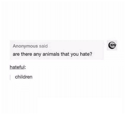 Animals, Children, and Anonymous: Anonymous said  are there any animals that you hate?  hateful:  children
