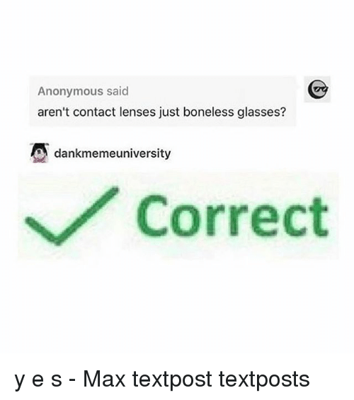 Memes, Anonymous, and Glasses: Anonymous said  aren't contact lenses just boneless glasses?  dankmemeuniversity  Correct y e s - Max textpost textposts
