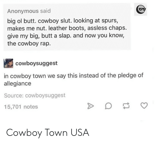 Butt, Rap, and Anonymous: Anonymous said  big ol butt. cowboy slut. looking at spurs,  makes me nut. leather boots, assless chaps.  give my big, butt a slap. and now you know,  the cowboy rap.  cowboysuggest  in cowboy town we say this instead of the pledge of  allegiance  Source: cowboysuggest  15,701 notes Cowboy Town USA