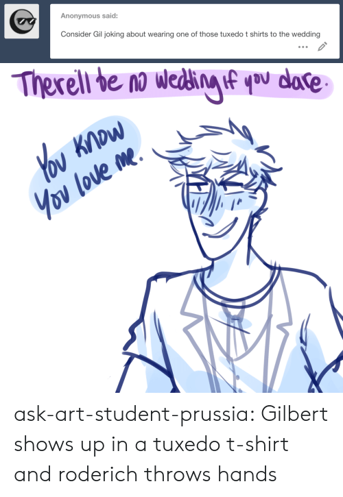 Target, Tumblr, and Anonymous: Anonymous said:  Consider Gil joking about wearing one of those tuxedo t shirts to the wedding ask-art-student-prussia:  Gilbert shows up in a tuxedo t-shirt and roderich throws hands