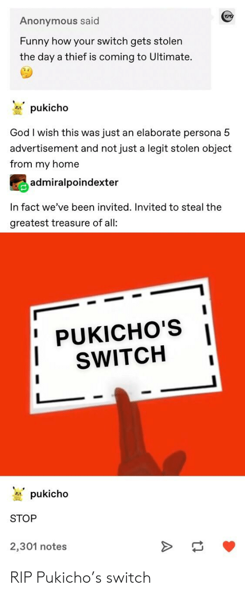 Funny, God, and Tumblr: Anonymous said  Funny how your switch gets stolen  the day a thief is coming to Ultimate.  pukicho  God I wish this was just an elaborate persona 5  advertisement and not just a legit stolen object  from my home  admiralpoindexter  In fact we've been invited. Invited to steal the  greatest treasure of all:  PUKICHO'S I  SWITCH  pukicho  STOP  2,301 notes RIP Pukicho's switch