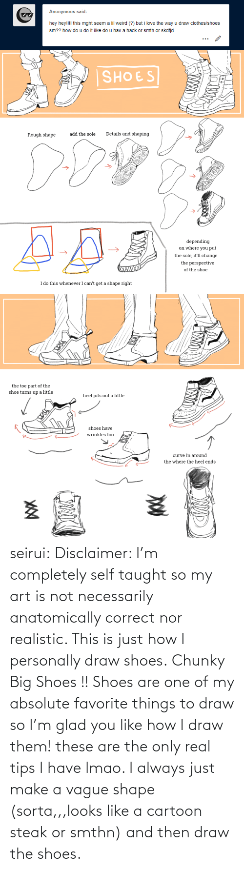 Clothes, Curving, and Lmao: Anonymous said:  hey hey!!!! this mght seem a lil weird (?) but i love the way u draw clothes/shoes  sm?? how do u do it like do u hav a hack or smth or skdfjd   SHOES  Details and shaping  add the sole  Rough shape  depending  on where you put  the sole, it'll change  the perspective  XWXXX  of the shoe  I do this whenever I can't get a shape right   the toe part of the  shoe turns up a little  heel juts out a little  shoes have  wrinkles too  curve in around  the where the heel ends seirui: Disclaimer: I'm completely self taught so my art is not necessarily anatomically correct nor realistic. This is just how I personally draw shoes. Chunky Big Shoes !! Shoes are one of my absolute favorite things to draw so I'm glad you like how I draw them! these are the only real tips I have lmao. I always just make a vague shape (sorta,,,looks like a cartoon steak or smthn) and then draw the shoes.