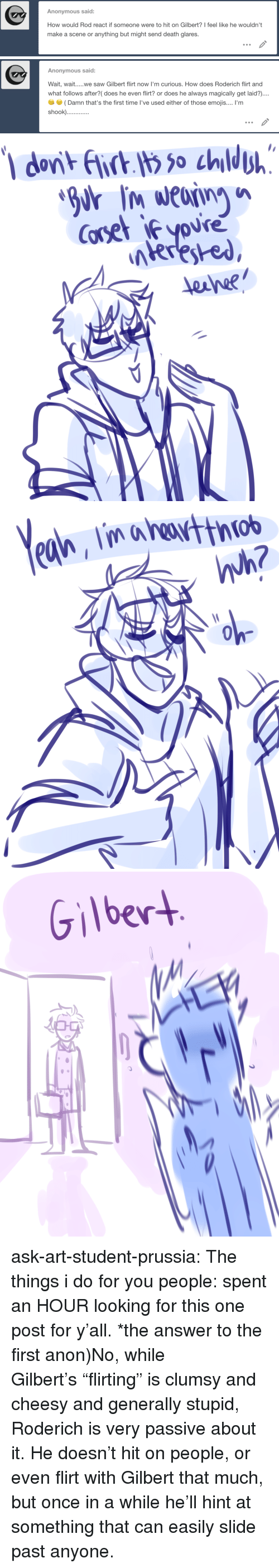 """Saw, Target, and Tumblr: Anonymous said:  How would Rod react if someone were to hit on Gilbert? I feel like he wouldn't  make a scene or anything but might send death glares.   Anonymous said:  Wait, wait....we saw Gilbert flirt now l'm curious. How does Roderich flirt and  what follows after?( does he even flirt? or does he always magically get laid?)....  (Damn that's the first time I've used either of those emojis.... 'm   Coset iyoure  eane?   golw  0   Gilber ask-art-student-prussia:  The things i do for you people: spent an HOUR looking for this one post for y'all. *the answer to the first anon)No, while Gilbert's""""flirting"""" is clumsy and cheesy and generally stupid, Roderich is very passive about it. He doesn't hit on people, or even flirt with Gilbert that much, but once in a while he'll hint at something that can easily slide past anyone."""