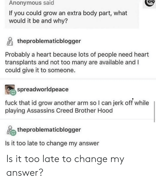 Anonymous, Assassin's Creed, and Creed: Anonymous said  If you could grow an extra body part, what  would it be and why?  theproblematicblogger  Probably a heart because lots of people need heart  transplants and not too many are available and I  could give it to someone.  spreadworldpeace  fuck that id grow another arm so I can jerk off while  playing Assassins Creed Brother Hood  theproblematicblogger  Is it too late to change my answer Is it too late to change my answer?
