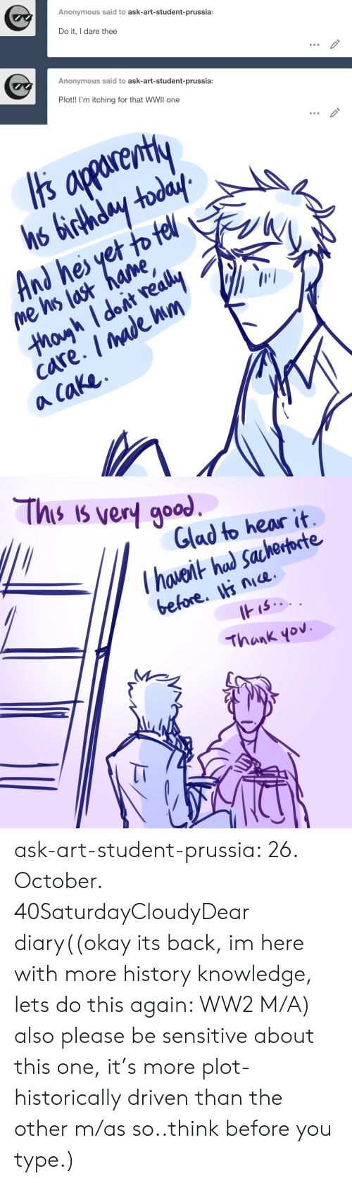 Birthday, Target, and Tumblr: Anonymous said to ask-art-student-prussia:  Do it, I dare thee  Anonymous said to ask-art-student-prussia:  Plot!! I'm itching for that WWII one   apparenty  hs birthday today  And hes yet to tell  me his last hame,  thoyh Idoit really  care. /made hm  a Cake   This is very good  Glad to hear it  Thaveit had Sacherporte  before. nice.  IHIS..  Thank yov ask-art-student-prussia:  26. October. 40SaturdayCloudyDear diary((okay its back, im here with more history knowledge, lets do this again: WW2 M/A) also please be sensitive about this one, it's more plot-historically driven than the other m/as so..think before you type.)