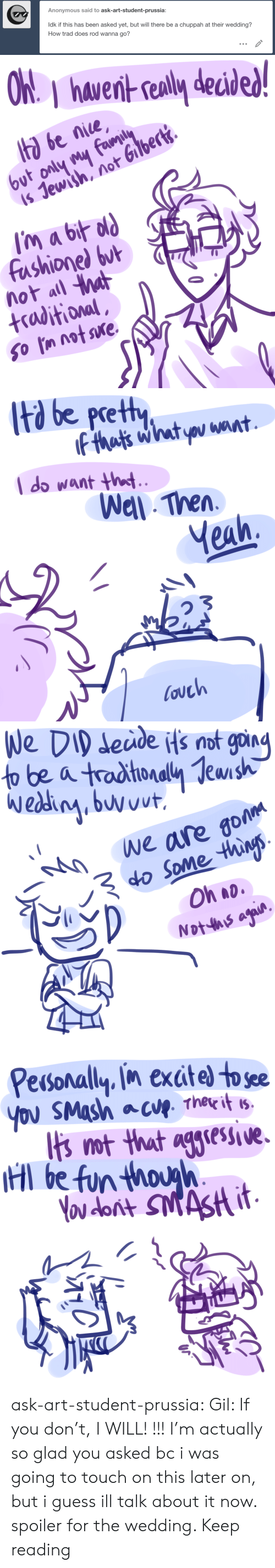 Target, Tumblr, and Yeah: Anonymous said to ask-art-student-prussia:  ldk if this has been asked yet, but will there be a chuppah at their wedding?  How trad does rod wanna go?   hawernt sealy decid  ta be nice  is Jewish, not Gilbert.  fashionel but  not all a  +raditional   td be pretty  l do want ht  Wel Then  Yeah,  ouch   eude Hs not goin  We are go  o Some thins  Oh ao   Pesonally in exctel to see  Ibs ot that aglese.  l be fun thouh ask-art-student-prussia:  Gil: If you don't, I WILL! !!! I'm actually so glad you asked bc i was going to touch on this later on, but i guess ill talk about it now. spoiler for the wedding. Keep reading