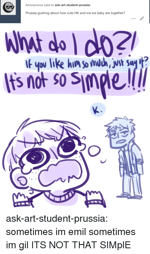 Cute, Target, and Tumblr: Anonymous said to ask-art-student-prussia:  Prussia gushing about how cute HK and ice ice baby are together?   What do do2  Its not so Simple  If ypu like hin somdc, vst Say ? ask-art-student-prussia:  sometimes im emil sometimes im gil  ITS NOT THAT SIMplE