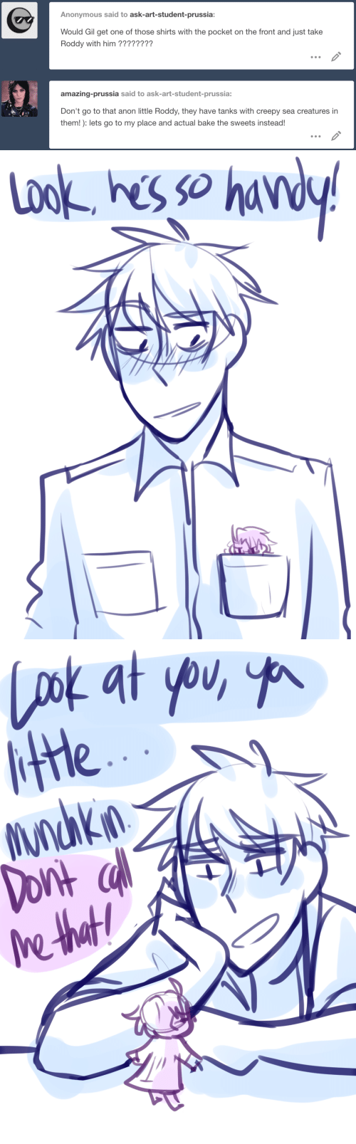 Creepy, Anonymous, and Amazing: Anonymous said to ask-art-student-prussia:  Would Gil get one of those shirts with the pocket on the front and just take  Roddy with him ????????  amazing-prussia said to ask-art-student-prussia:  Don't go to that anon little Roddy, they have tanks with creepy sea creatures in  them!): lets go to my place and actual bake the sweets instead!